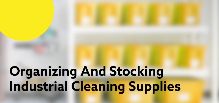 Tips For Organizing And Stocking Your Industrial Cleaning Supplies